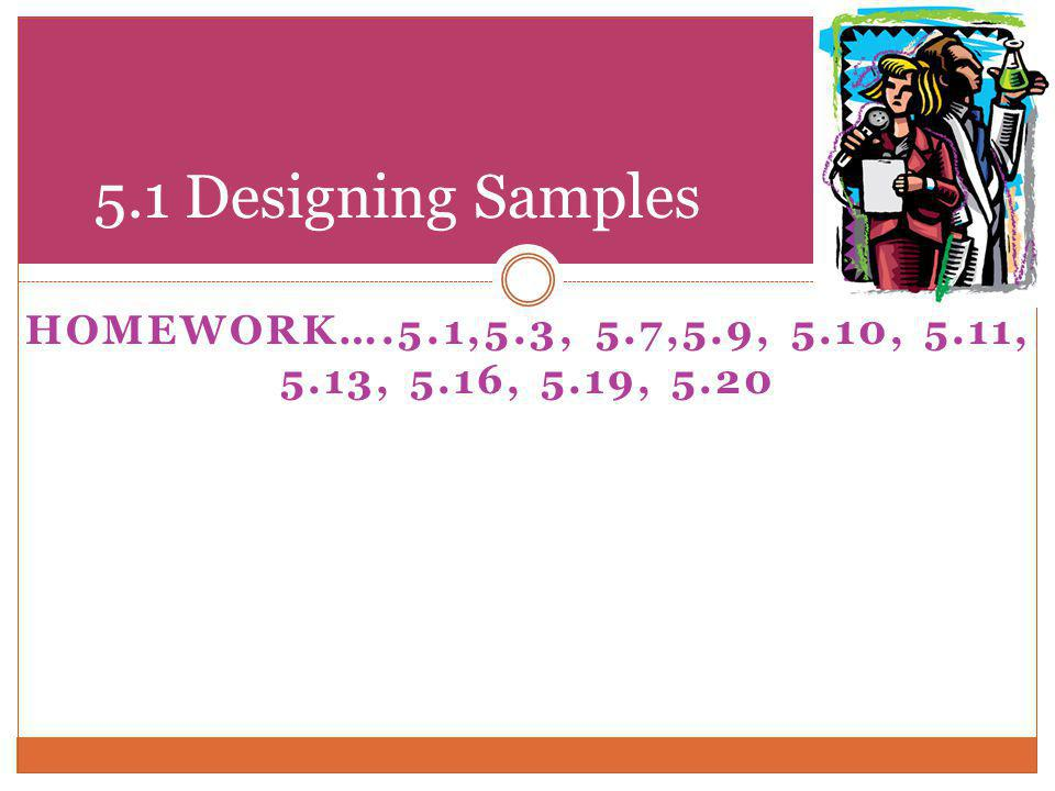 5.1 Designing Samples HOMEWORK….5.1,5.3, 5.7,5.9, 5.10, 5.11, 5.13, 5.16, 5.19, 5.20
