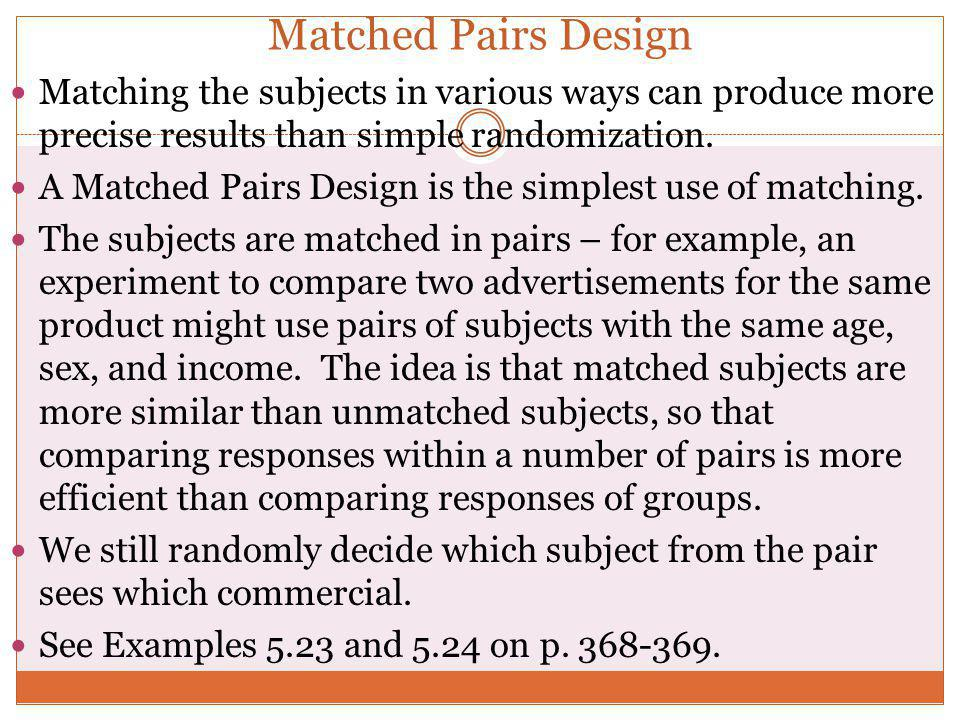 Matched Pairs Design Matching the subjects in various ways can produce more precise results than simple randomization.