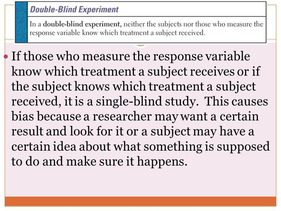 If those who measure the response variable know which treatment a subject receives or if the subject knows which treatment a subject received, it is a single-blind study.