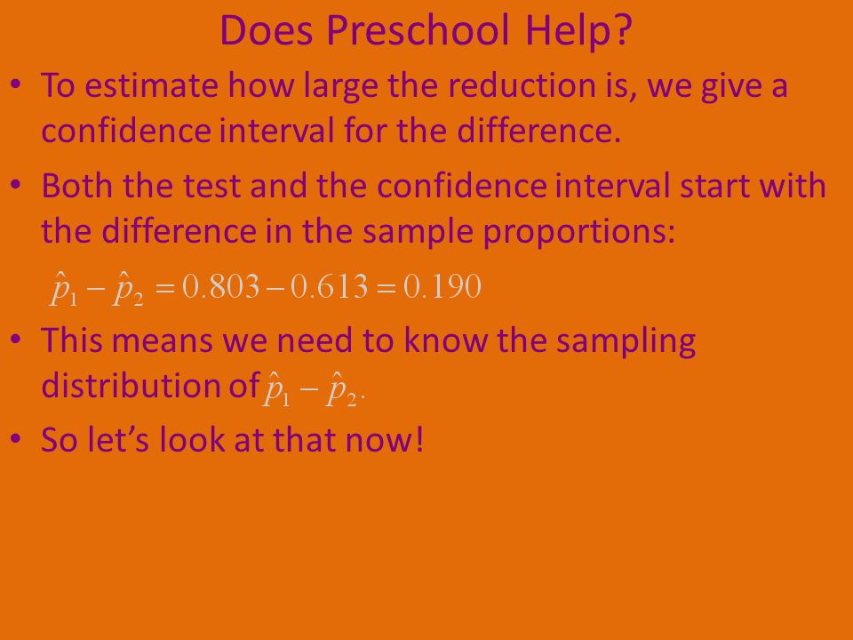 Does Preschool Help To estimate how large the reduction is, we give a confidence interval for the difference.
