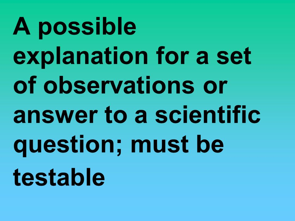 A possible explanation for a set of observations or answer to a scientific question; must be testable