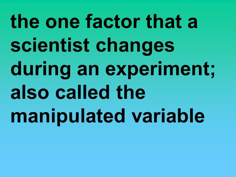 the one factor that a scientist changes during an experiment; also called the manipulated variable