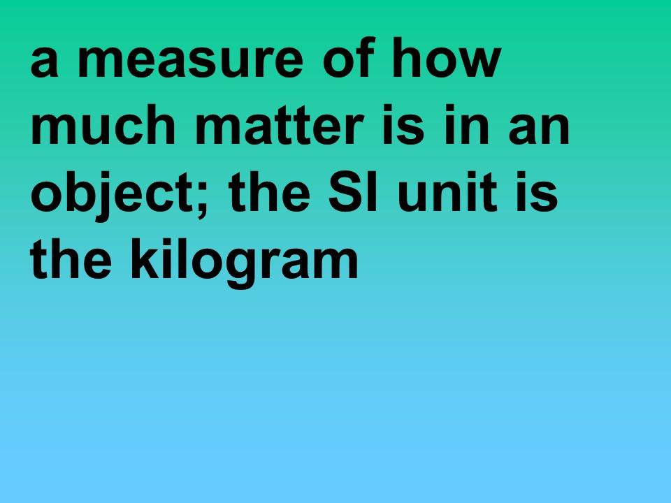 a measure of how much matter is in an object; the SI unit is the kilogram