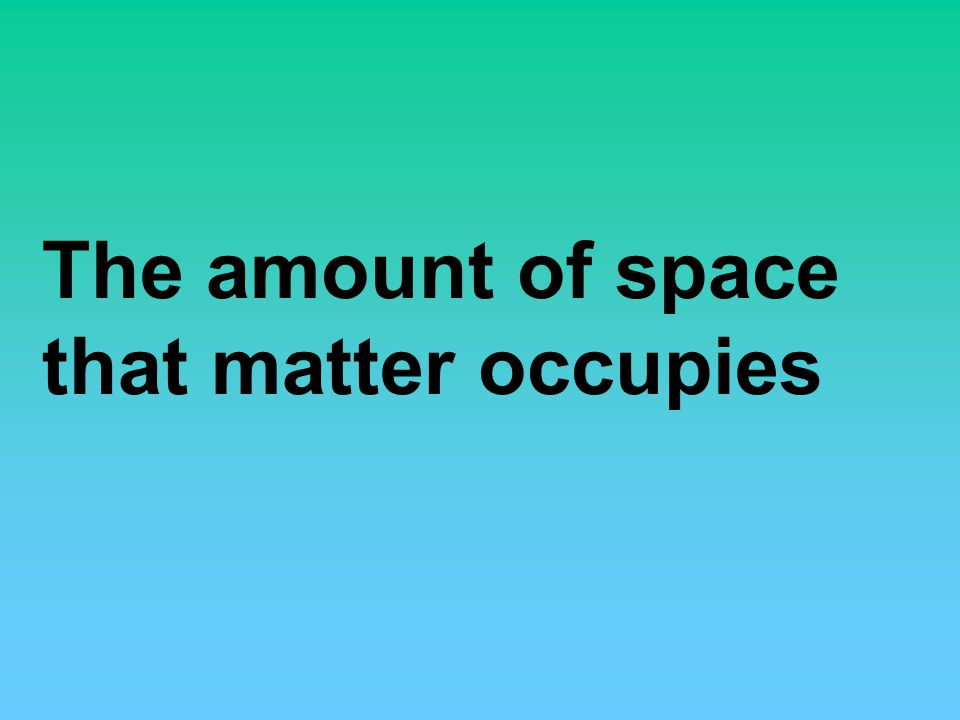 The amount of space that matter occupies