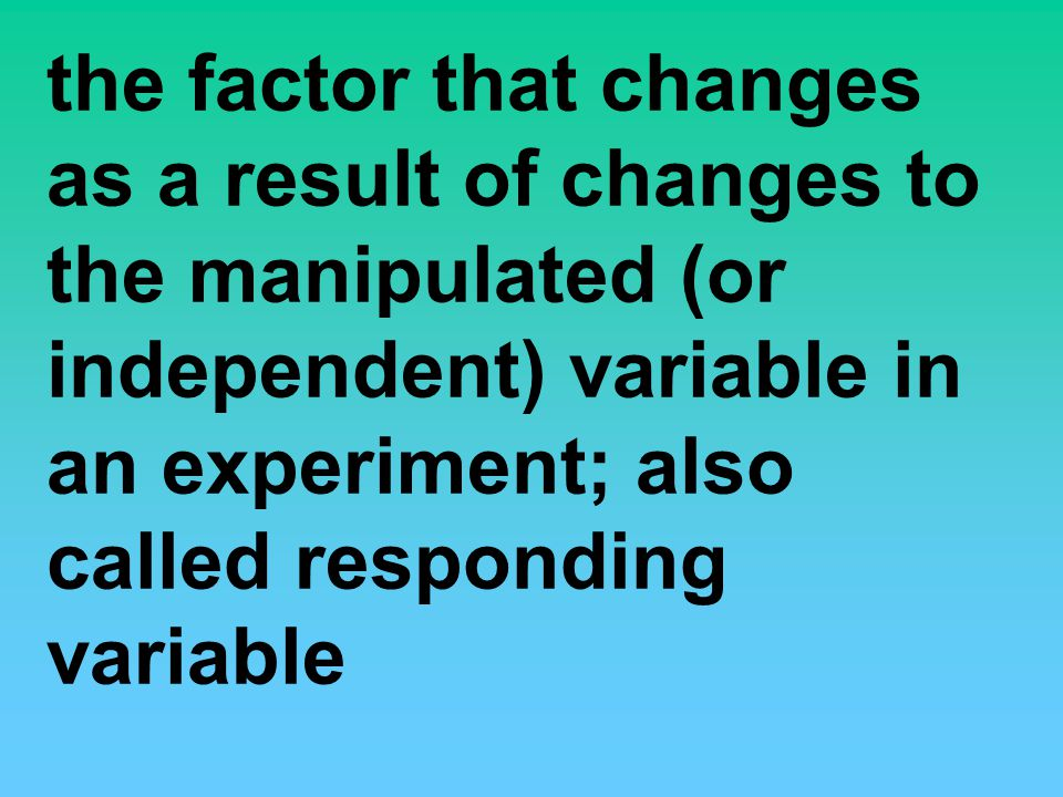 the factor that changes as a result of changes to the manipulated (or independent) variable in an experiment; also called responding variable