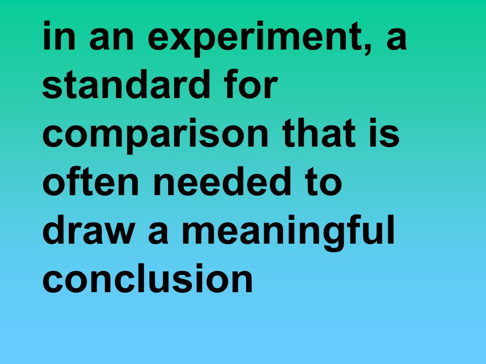 in an experiment, a standard for comparison that is often needed to draw a meaningful conclusion