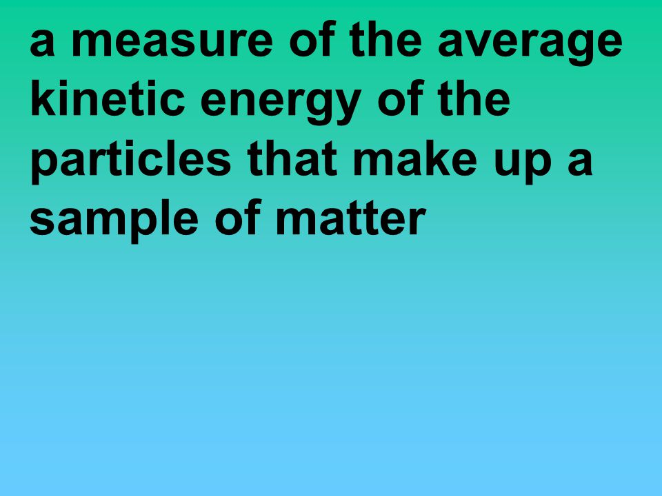 a measure of the average kinetic energy of the particles that make up a sample of matter