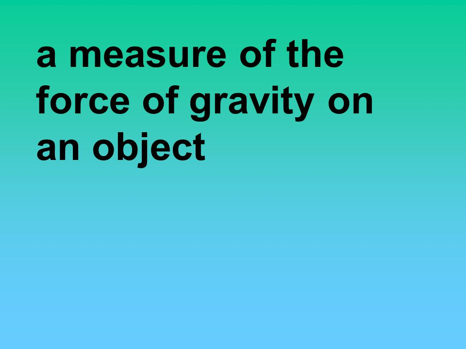 a measure of the force of gravity on an object