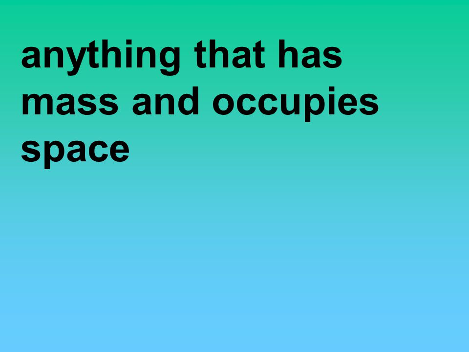 anything that has mass and occupies space