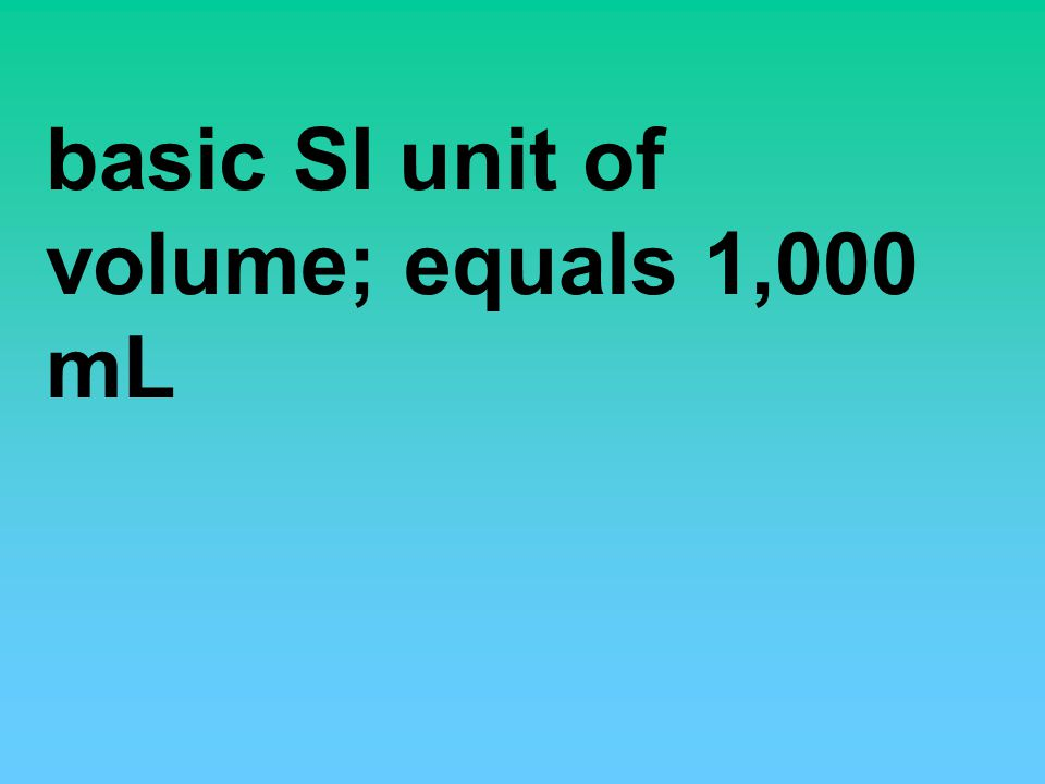 basic SI unit of volume; equals 1,000 mL
