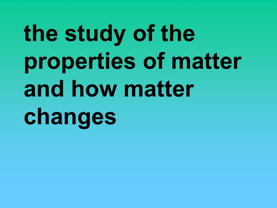 the study of the properties of matter and how matter changes