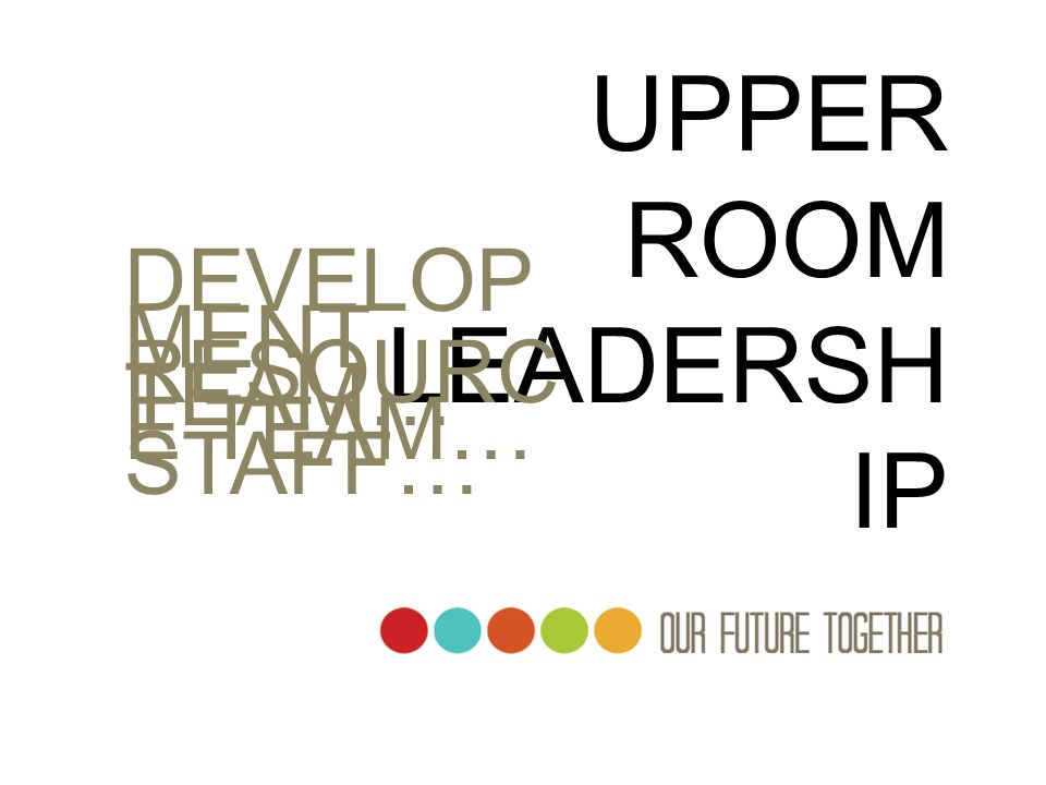 UPPER ROOM LEADERSHIP DEVELOPMENT TEAM… RESOURCE TEAM… STAFF…