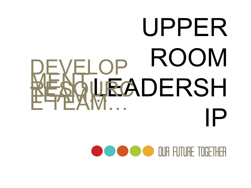 UPPER ROOM LEADERSHIP DEVELOPMENT TEAM… RESOURCE TEAM…