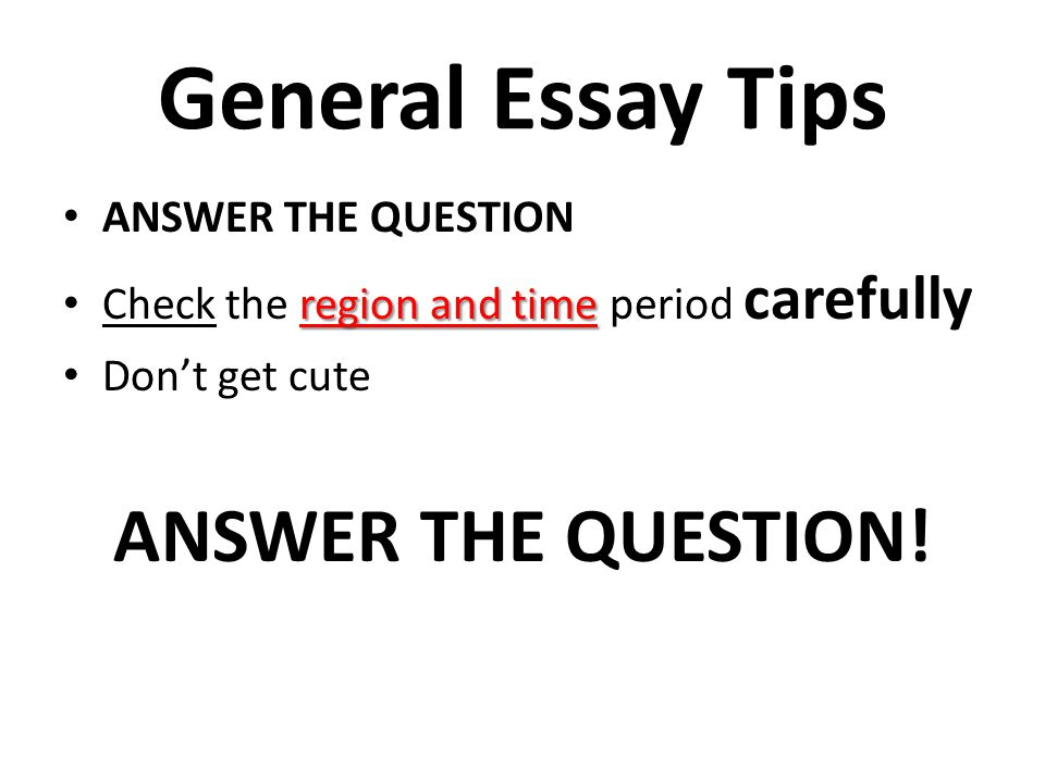 General Essay Tips ANSWER THE QUESTION! ANSWER THE QUESTION
