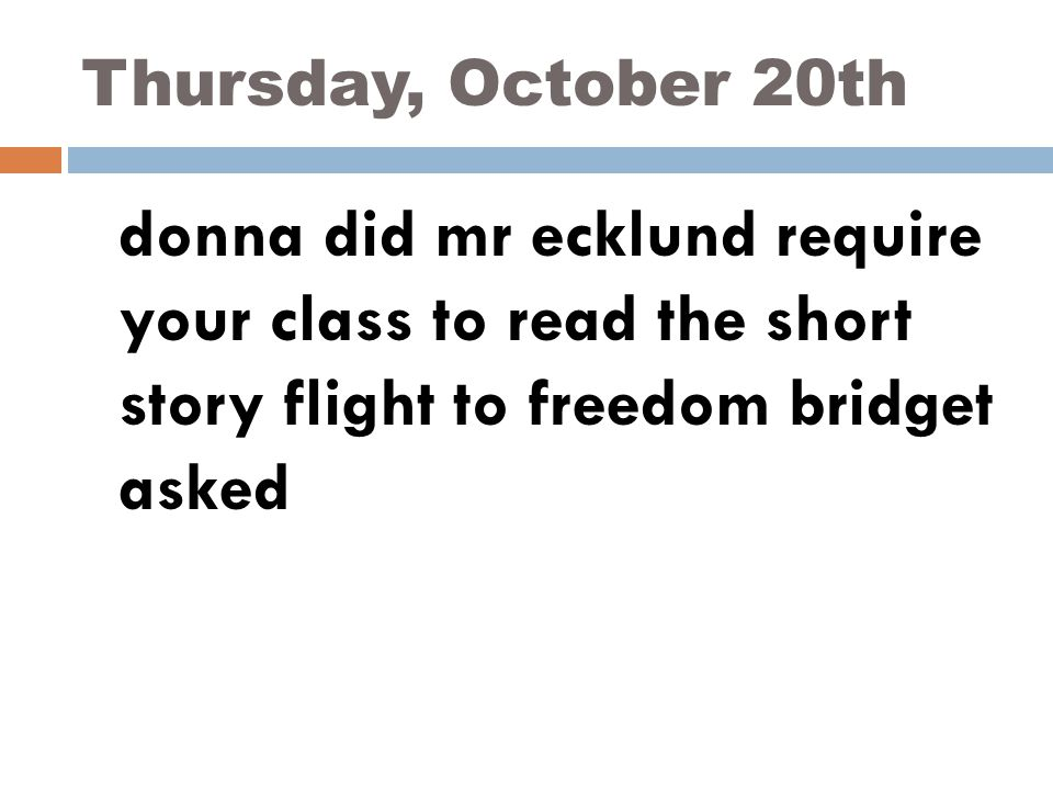 Thursday, October 20th donna did mr ecklund require your class to read the short story flight to freedom bridget asked