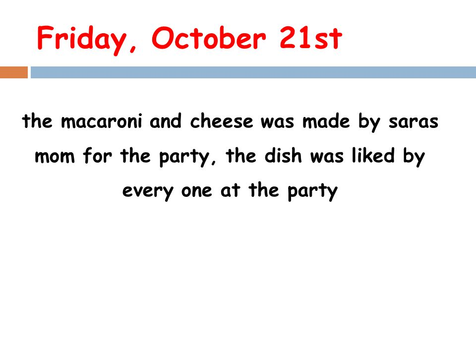 Friday, October 21st the macaroni and cheese was made by saras mom for the party, the dish was liked by every one at the party.
