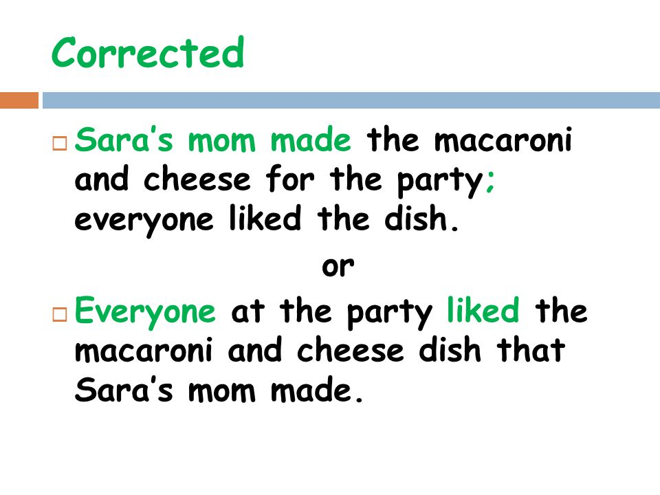 Corrected Sara's mom made the macaroni and cheese for the party; everyone liked the dish. or.