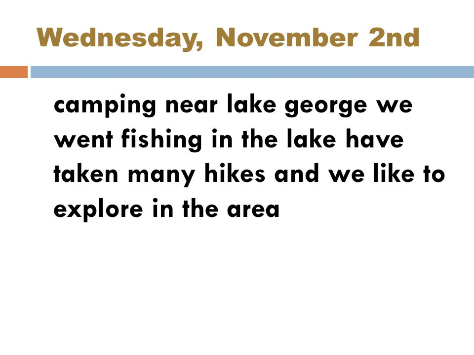 Wednesday, November 2nd camping near lake george we went fishing in the lake have taken many hikes and we like to explore in the area.