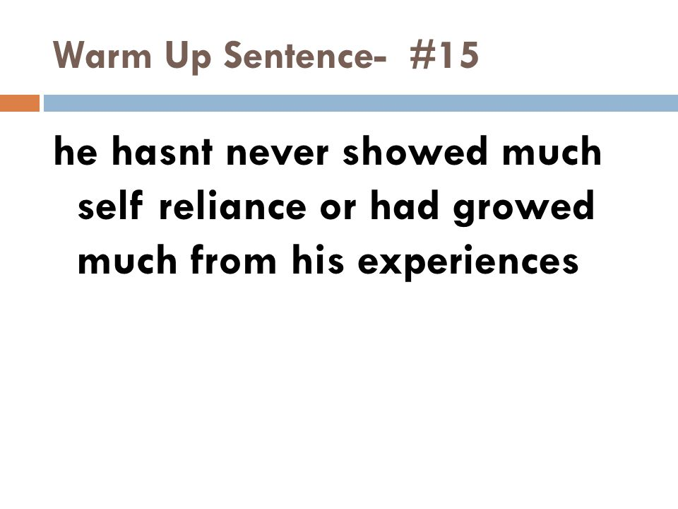 Warm Up Sentence- #15 he hasnt never showed much self reliance or had growed much from his experiences.