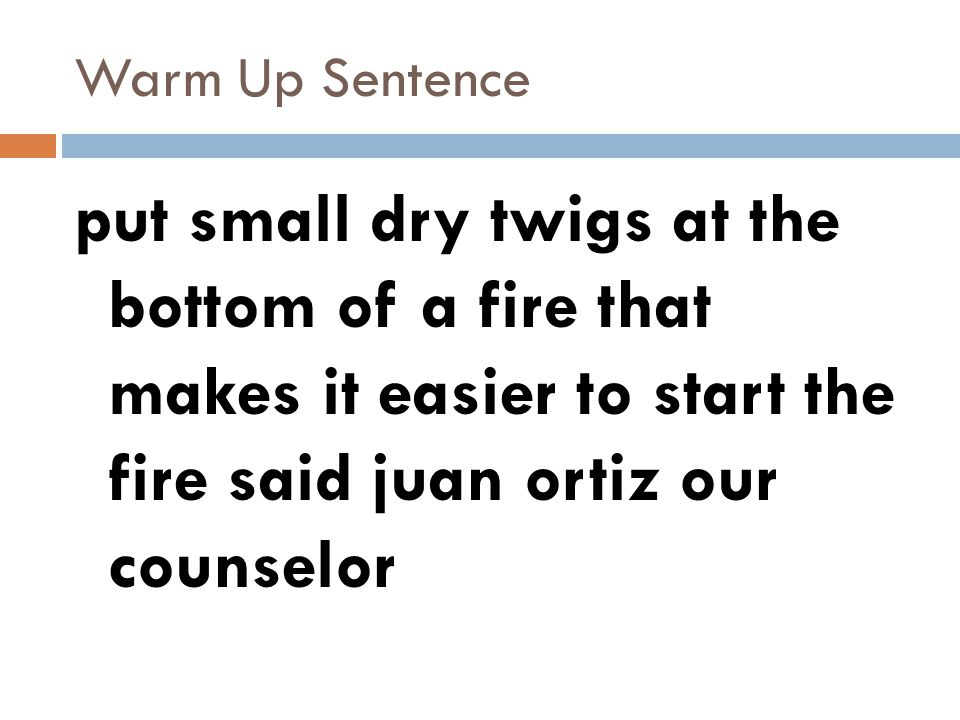 Warm Up Sentence put small dry twigs at the bottom of a fire that makes it easier to start the fire said juan ortiz our counselor.