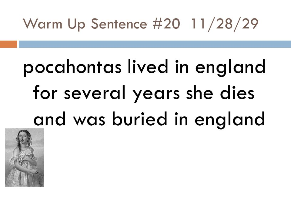 Warm Up Sentence #20 11/28/29 pocahontas lived in england for several years she dies and was buried in england.