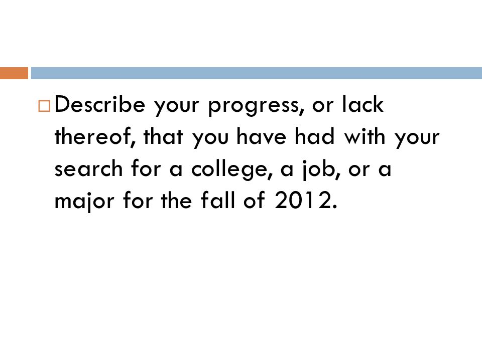 Describe your progress, or lack thereof, that you have had with your search for a college, a job, or a major for the fall of 2012.