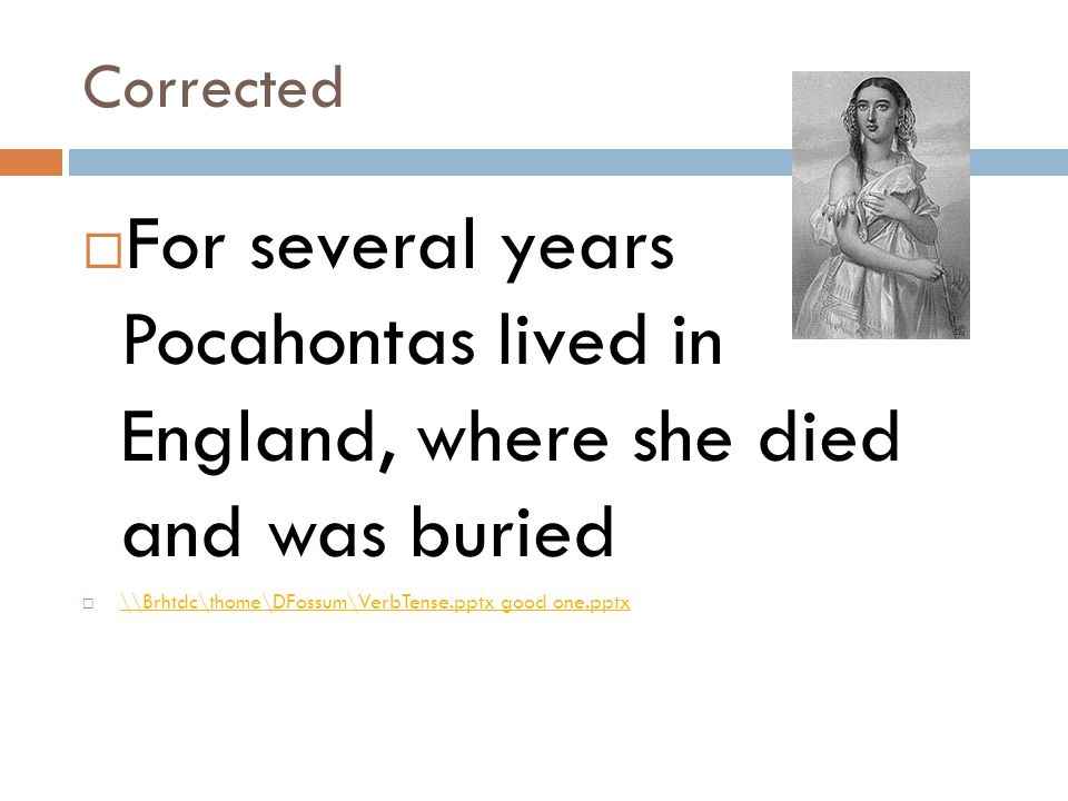 Corrected For several years Pocahontas lived in England, where she died and was buried.