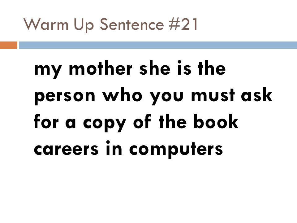 Warm Up Sentence #21 my mother she is the person who you must ask for a copy of the book careers in computers