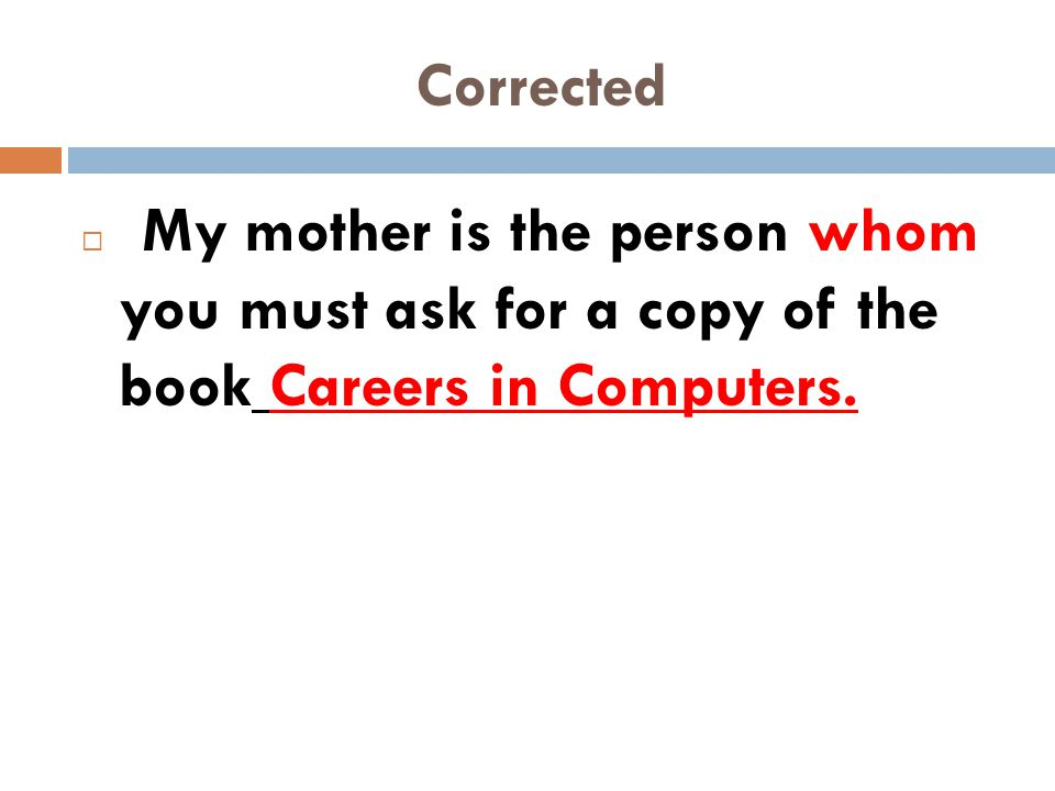 Corrected My mother is the person whom you must ask for a copy of the book Careers in Computers.
