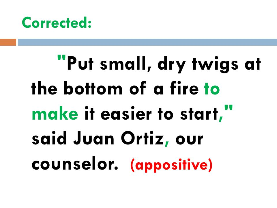 Corrected: Put small, dry twigs at the bottom of a fire to make it easier to start, said Juan Ortiz, our counselor.