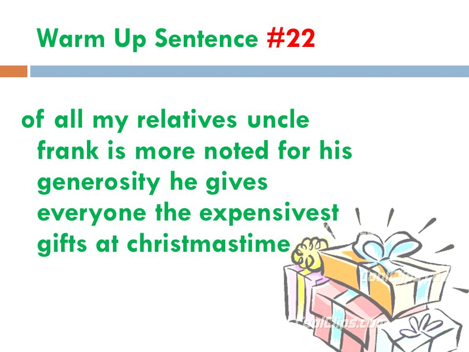 Warm Up Sentence #22 of all my relatives uncle frank is more noted for his generosity he gives everyone the expensivest gifts at christmastime.