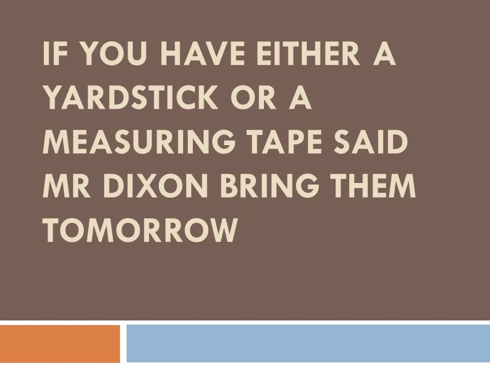 if you have either a yardstick or a measuring tape said mr dixon bring them tomorrow