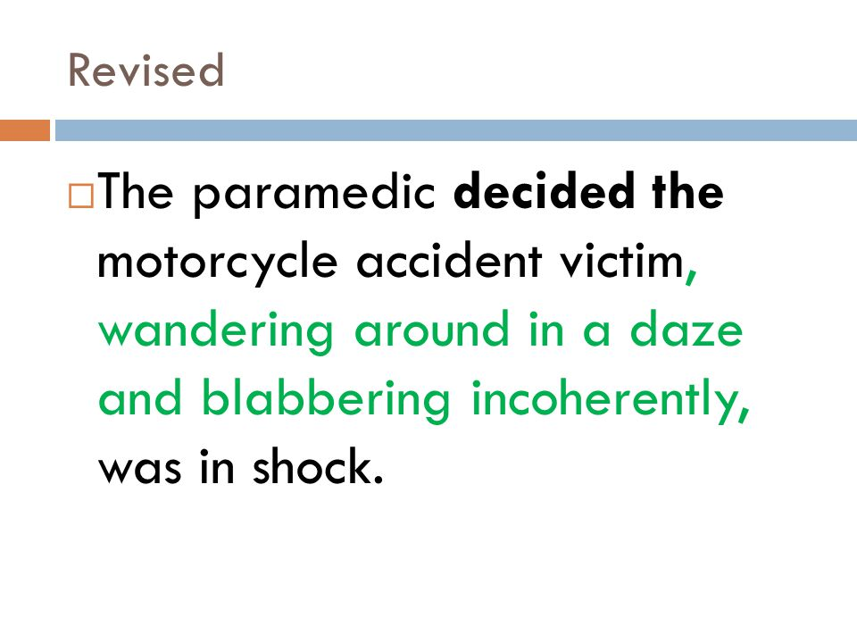 Revised The paramedic decided the motorcycle accident victim, wandering around in a daze and blabbering incoherently, was in shock.