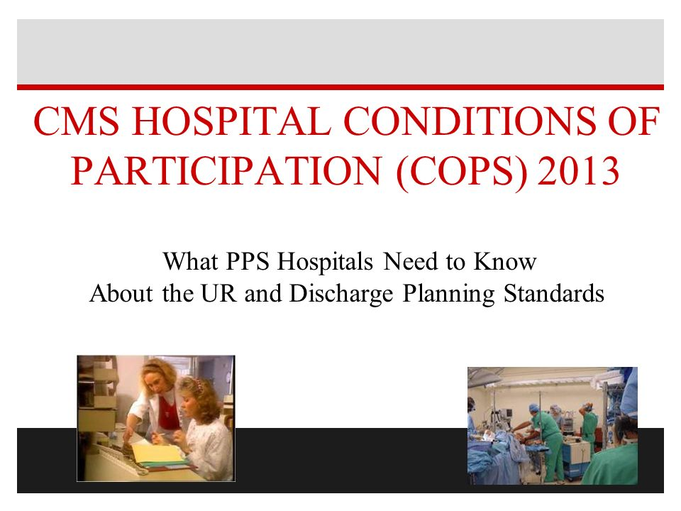 CMS HOSPITAL CONDITIONS OF PARTICIPATION (COPS) 2013 What PPS Hospitals Need to Know About the UR and Discharge Planning Standards
