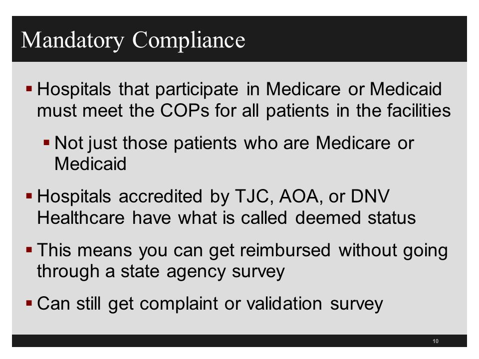 Mandatory ComplianceHospitals that participate in Medicare or Medicaid must meet the COPs for all patients in the facilities.