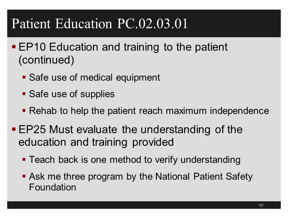 Patient Education PC.02.03.01 EP10 Education and training to the patient (continued) Safe use of medical equipment.