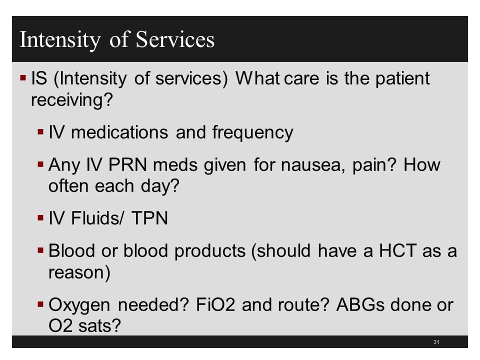 Intensity of Services IS (Intensity of services) What care is the patient receiving IV medications and frequency.