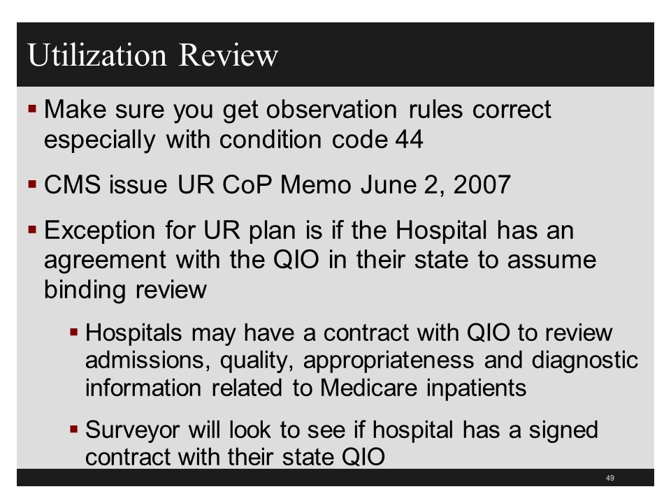 Utilization ReviewMake sure you get observation rules correct especially with condition code 44. CMS issue UR CoP Memo June 2, 2007.