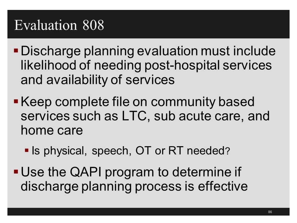 Evaluation 808 Discharge planning evaluation must include likelihood of needing post-hospital services and availability of services.