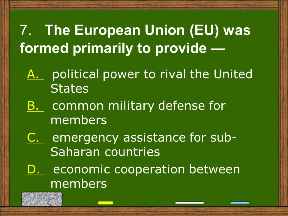 7. The European Union (EU) was formed primarily to provide —