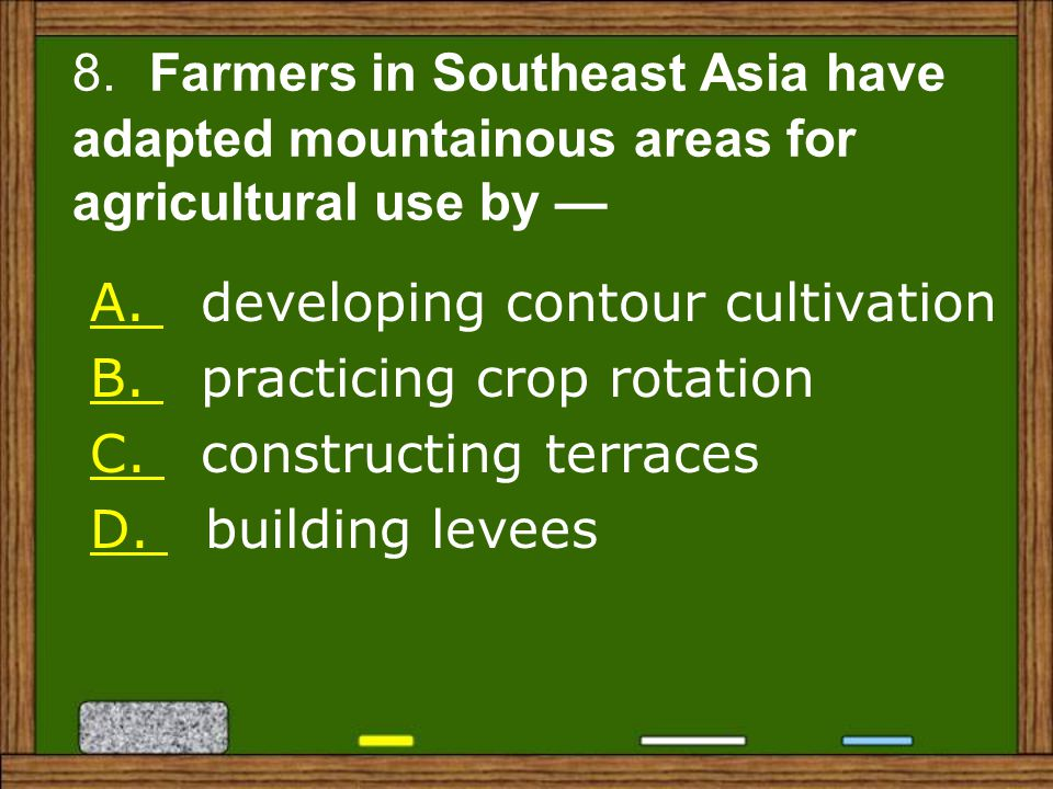 8. Farmers in Southeast Asia have adapted mountainous areas for agricultural use by —