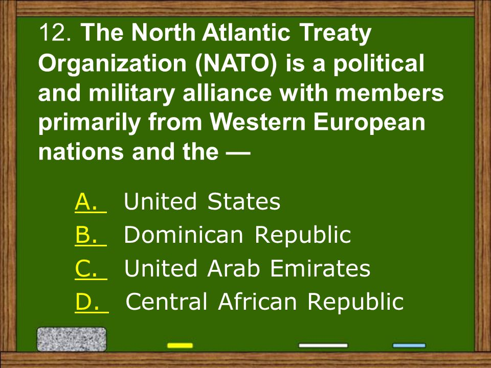 12. The North Atlantic Treaty Organization (NATO) is a political and military alliance with members primarily from Western European nations and the —