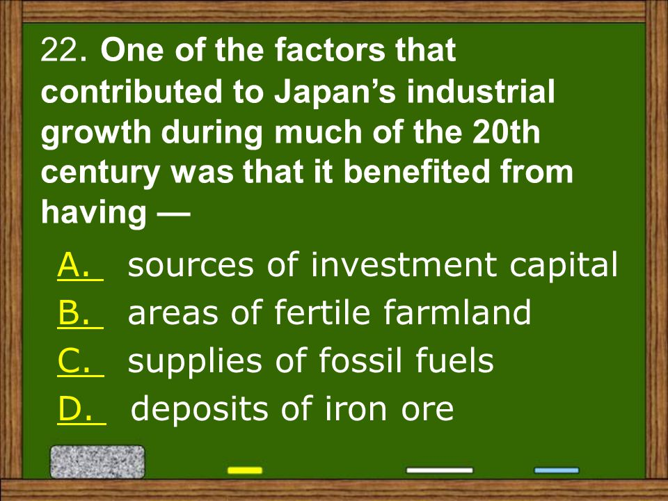22. One of the factors that contributed to Japan's industrial growth during much of the 20th century was that it benefited from having —