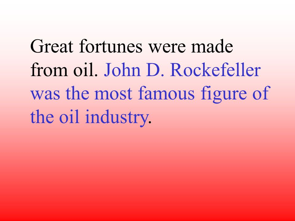 Great fortunes were made from oil. John D