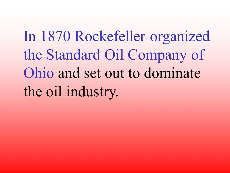 In 1870 Rockefeller organized the Standard Oil Company of Ohio and set out to dominate the oil industry.