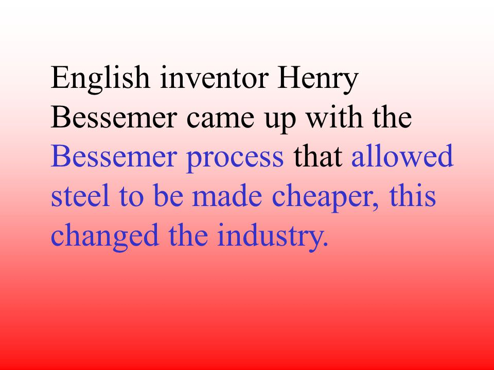 English inventor Henry Bessemer came up with the Bessemer process that allowed steel to be made cheaper, this changed the industry.