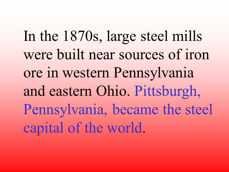 In the 1870s, large steel mills were built near sources of iron ore in western Pennsylvania and eastern Ohio.