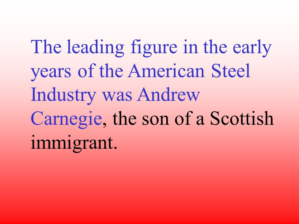 The leading figure in the early years of the American Steel Industry was Andrew Carnegie, the son of a Scottish immigrant.
