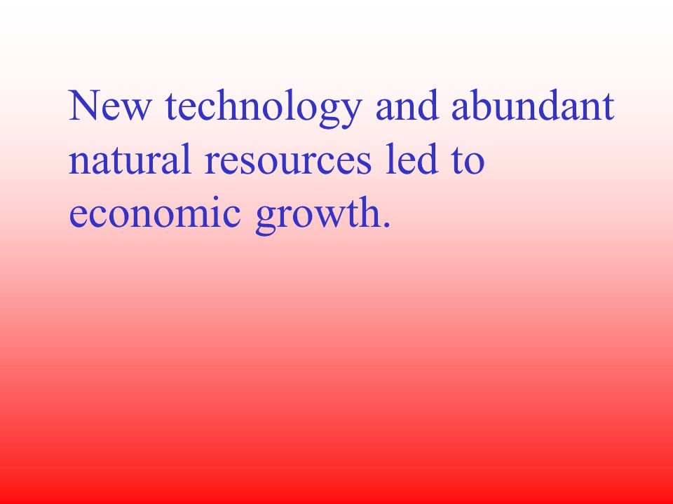 New technology and abundant natural resources led to economic growth.