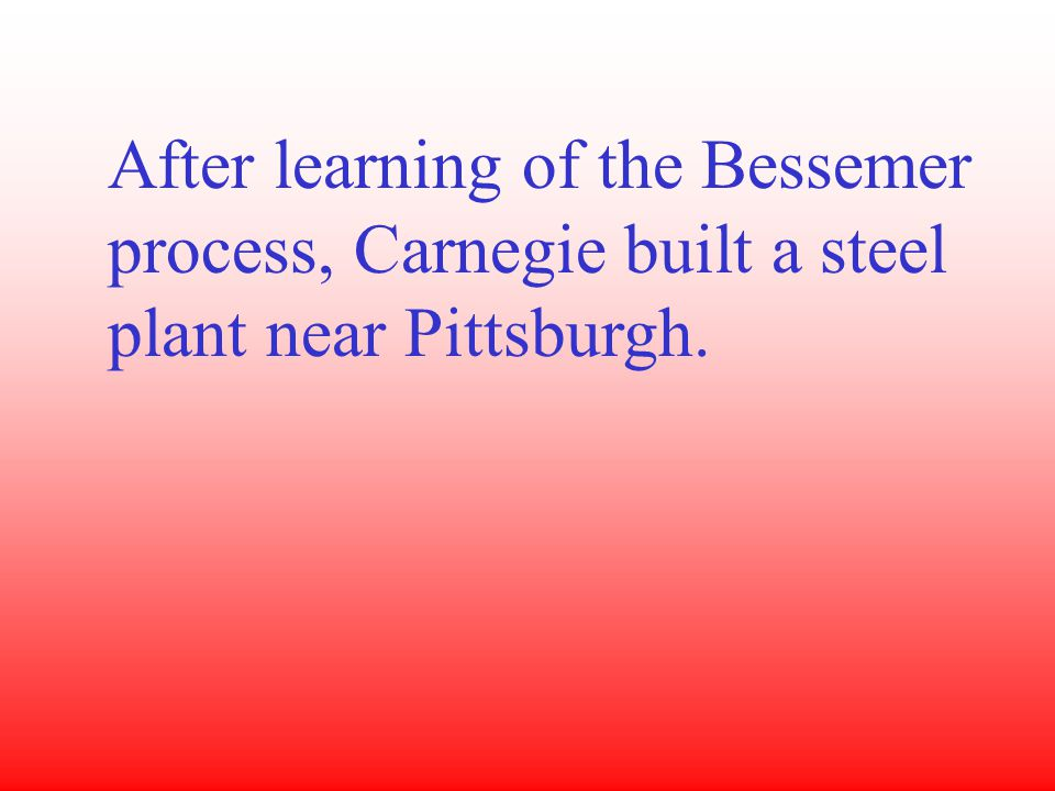 After learning of the Bessemer process, Carnegie built a steel plant near Pittsburgh.